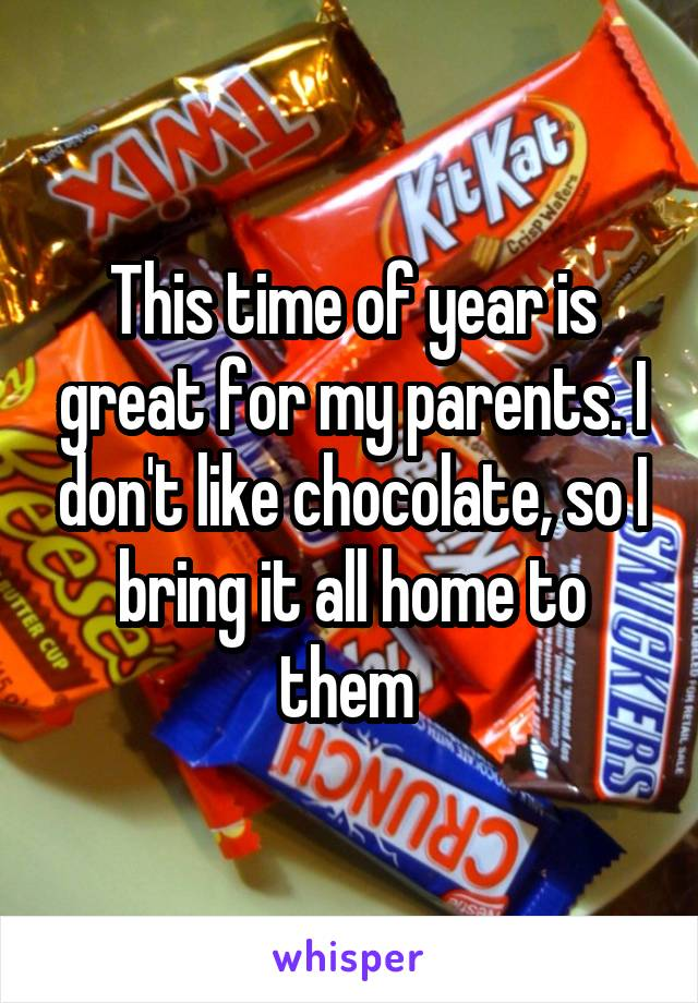 This time of year is great for my parents. I don't like chocolate, so I bring it all home to them