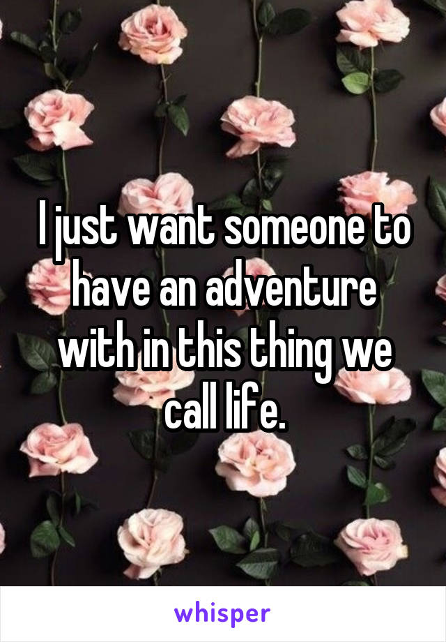 I just want someone to have an adventure with in this thing we call life.