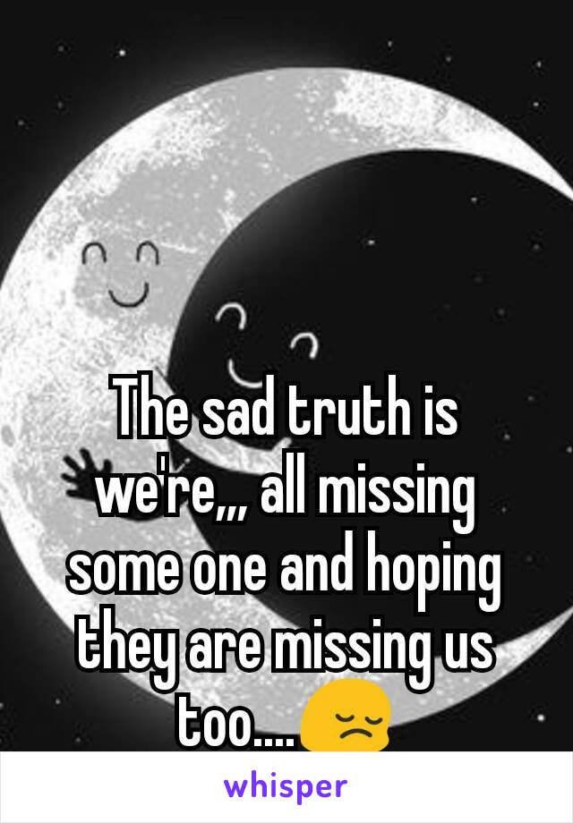 The sad truth is we're,,, all missing some one and hoping they are missing us too....😔