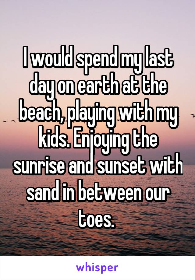 I would spend my last day on earth at the beach, playing with my kids. Enjoying the sunrise and sunset with sand in between our toes.