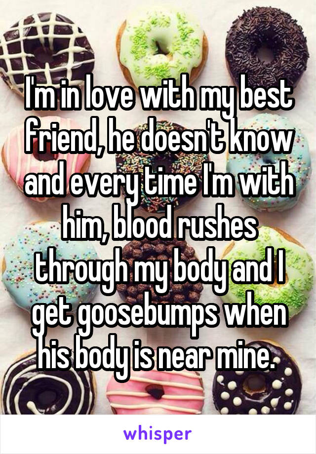 I'm in love with my best friend, he doesn't know and every time I'm with him, blood rushes through my body and I get goosebumps when his body is near mine.