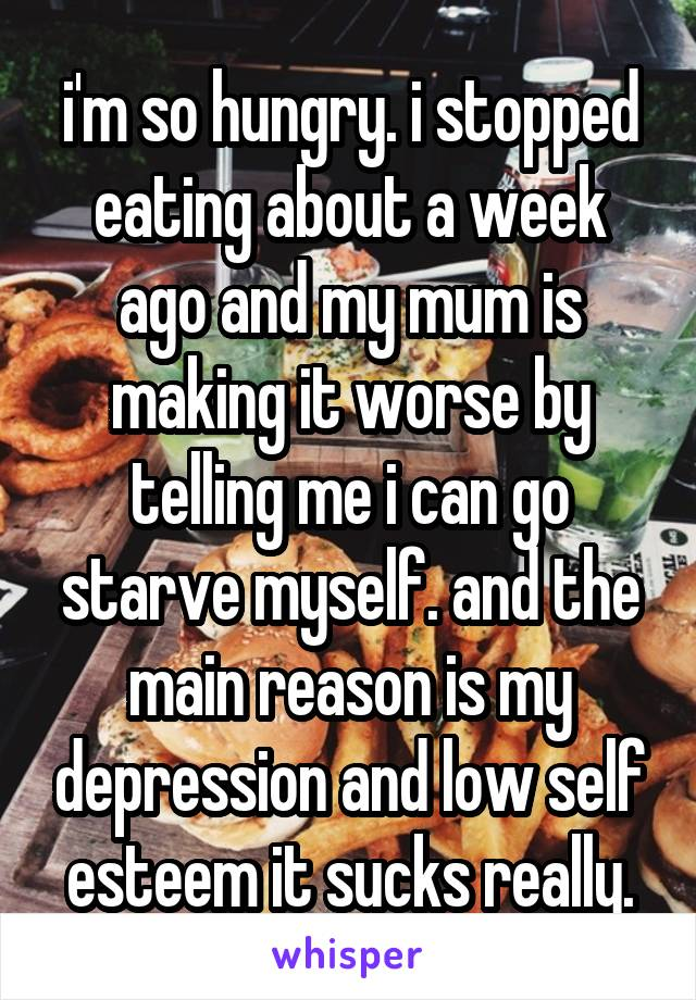 i'm so hungry. i stopped eating about a week ago and my mum is making it worse by telling me i can go starve myself. and the main reason is my depression and low self esteem it sucks really.