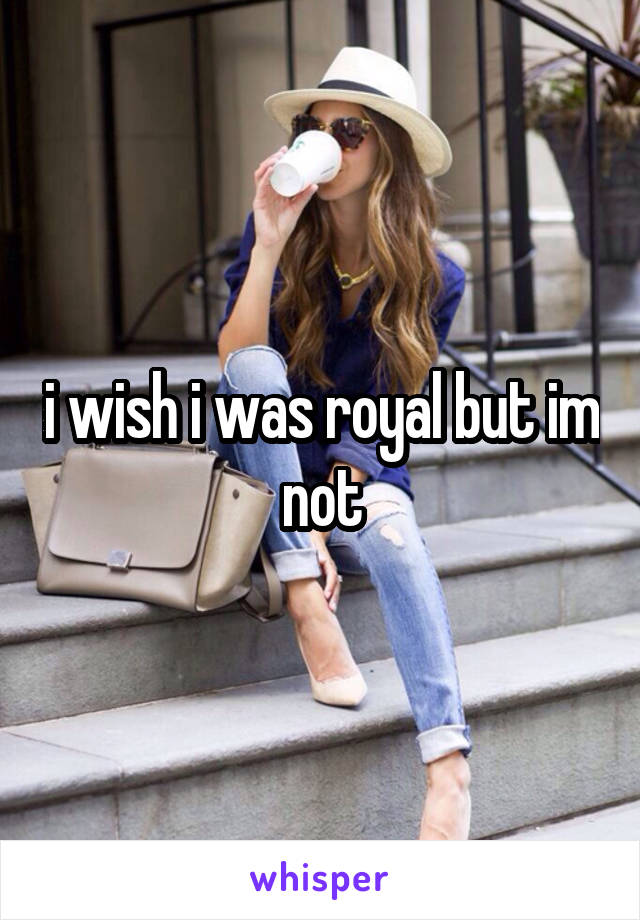 i wish i was royal but im not
