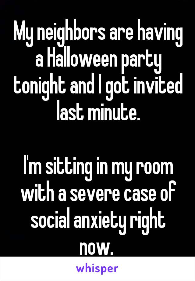 My neighbors are having a Halloween party tonight and I got invited last minute.  I'm sitting in my room with a severe case of social anxiety right now.