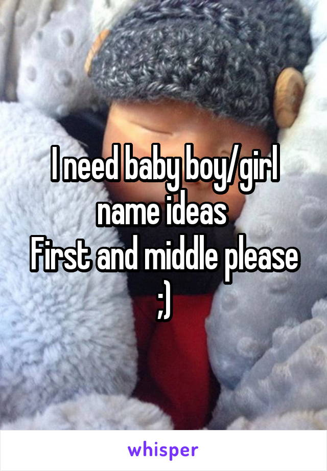 I need baby boy/girl name ideas  First and middle please ;)
