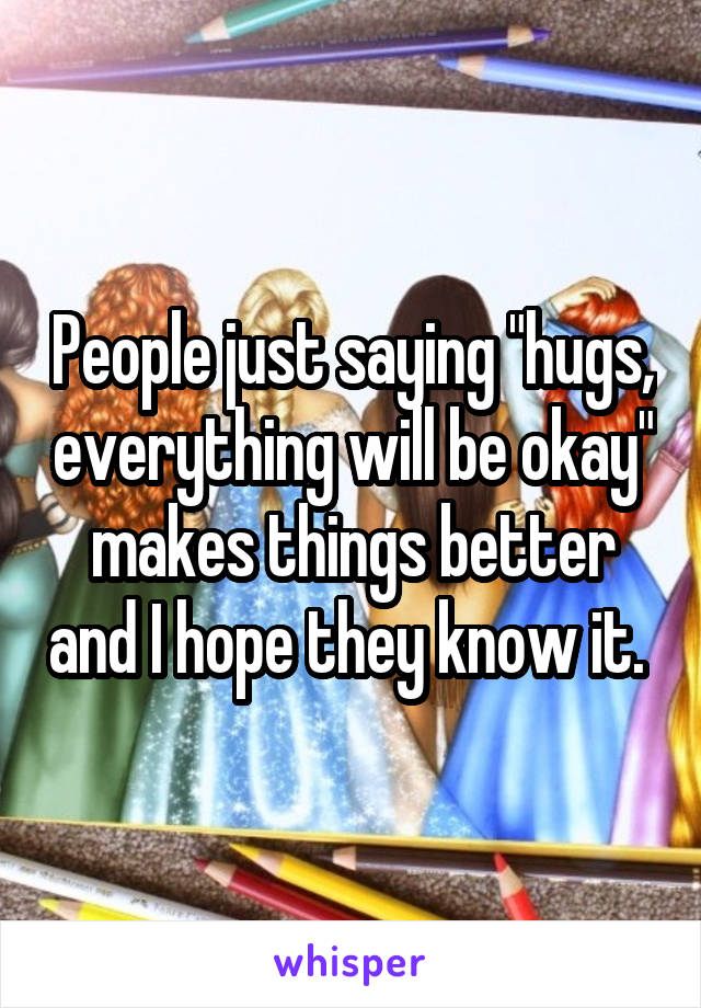 "People just saying ""hugs, everything will be okay"" makes things better and I hope they know it."