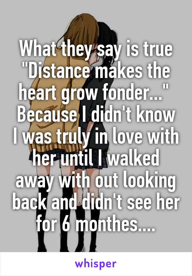 "What they say is true ""Distance makes the heart grow fonder...""  Because I didn't know I was truly in love with her until I walked away with out looking back and didn't see her for 6 monthes...."