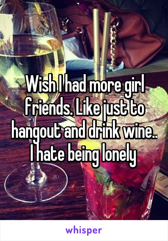Wish I had more girl friends. Like just to hangout and drink wine.. I hate being lonely