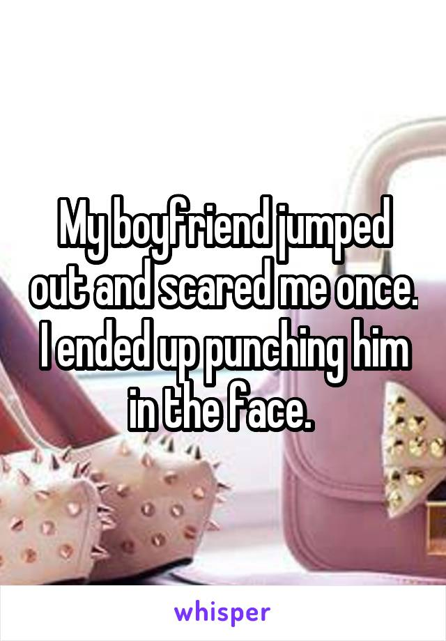 My boyfriend jumped out and scared me once. I ended up punching him in the face.