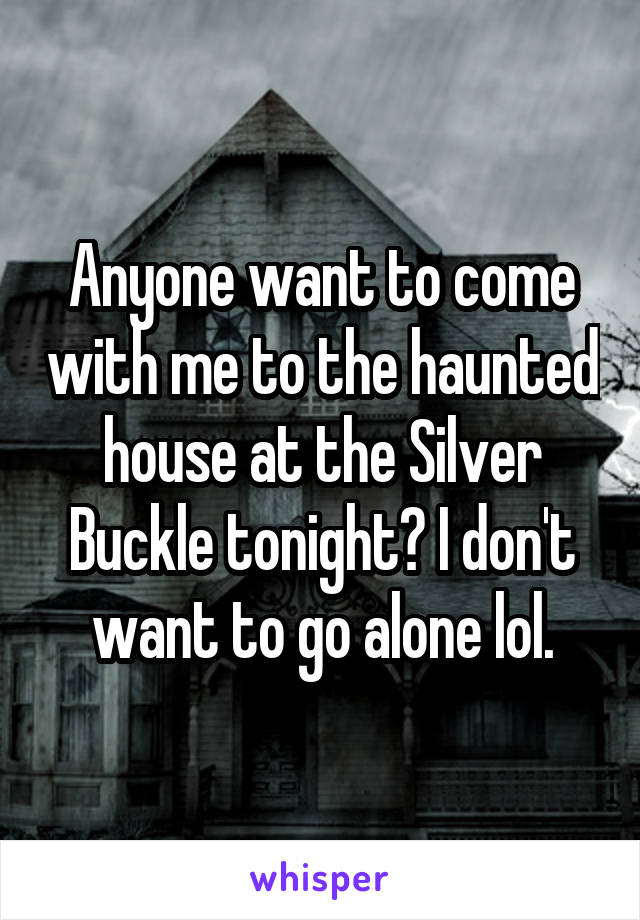 Anyone want to come with me to the haunted house at the Silver Buckle tonight? I don't want to go alone lol.