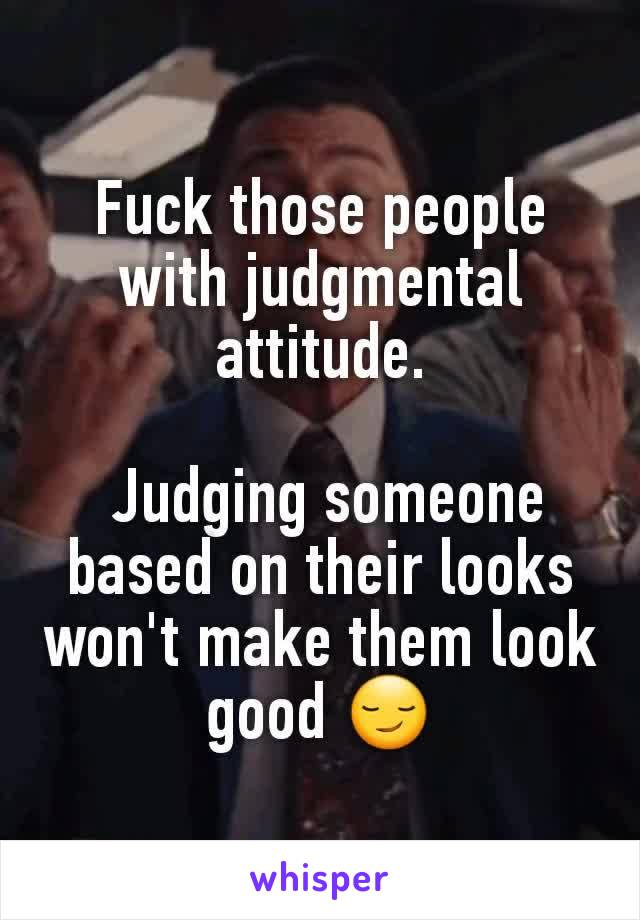Fuck those people with judgmental attitude.   Judging someone based on their looks won't make them look good 😏