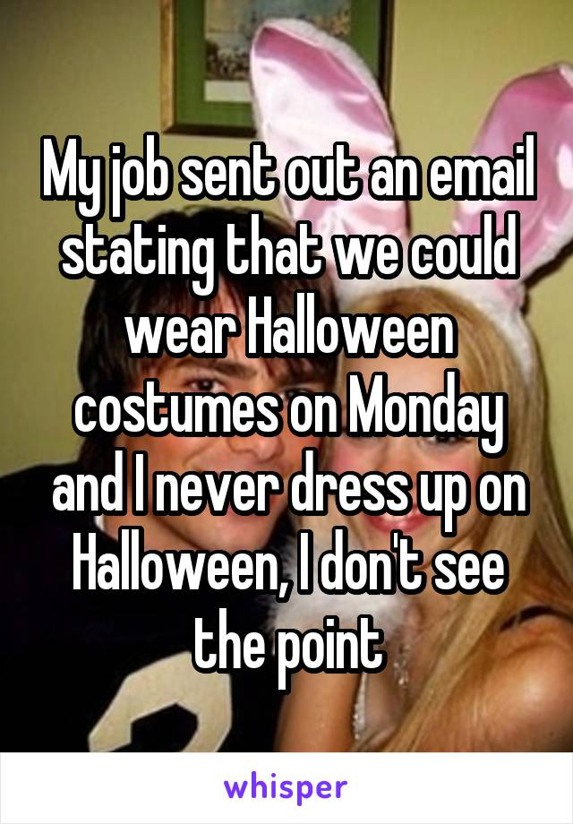 My job sent out an email stating that we could wear Halloween costumes on Monday and I never dress up on Halloween, I don't see the point