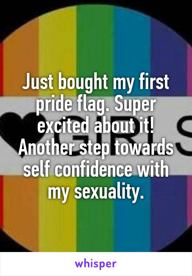 Just bought my first pride flag. Super excited about it! Another step towards self confidence with my sexuality.