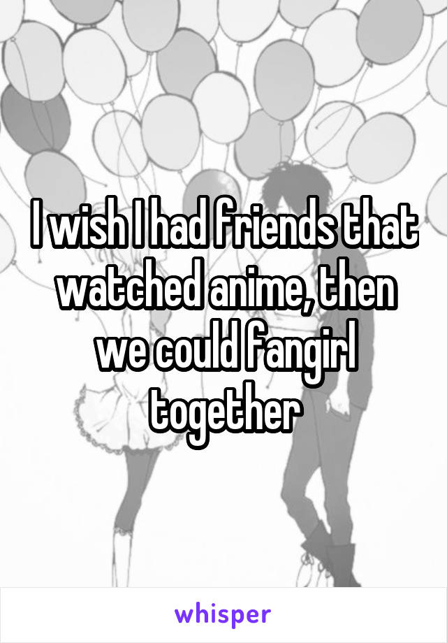I wish I had friends that watched anime, then we could fangirl together