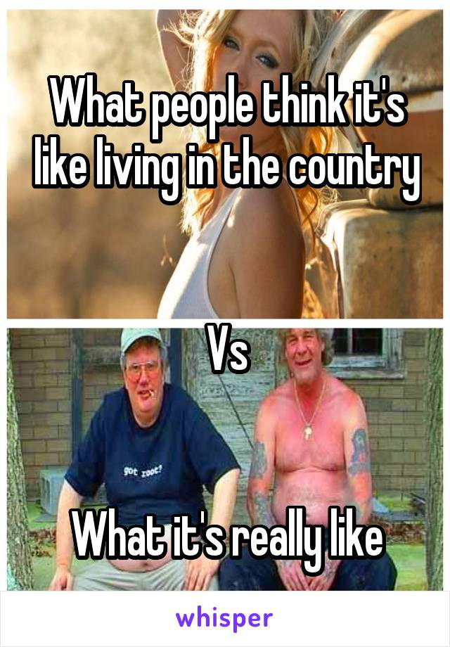 What people think it's like living in the country   Vs   What it's really like