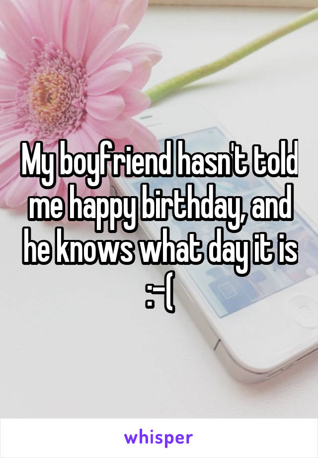 My boyfriend hasn't told me happy birthday, and he knows what day it is :-(
