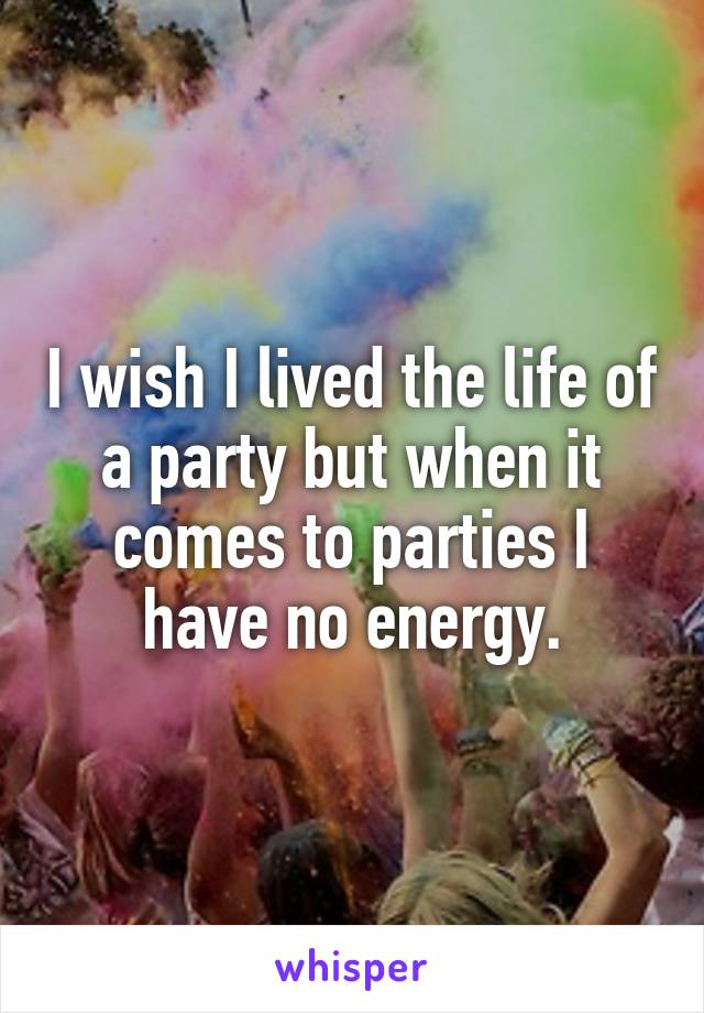 I wish I lived the life of a party but when it comes to parties I have no energy.