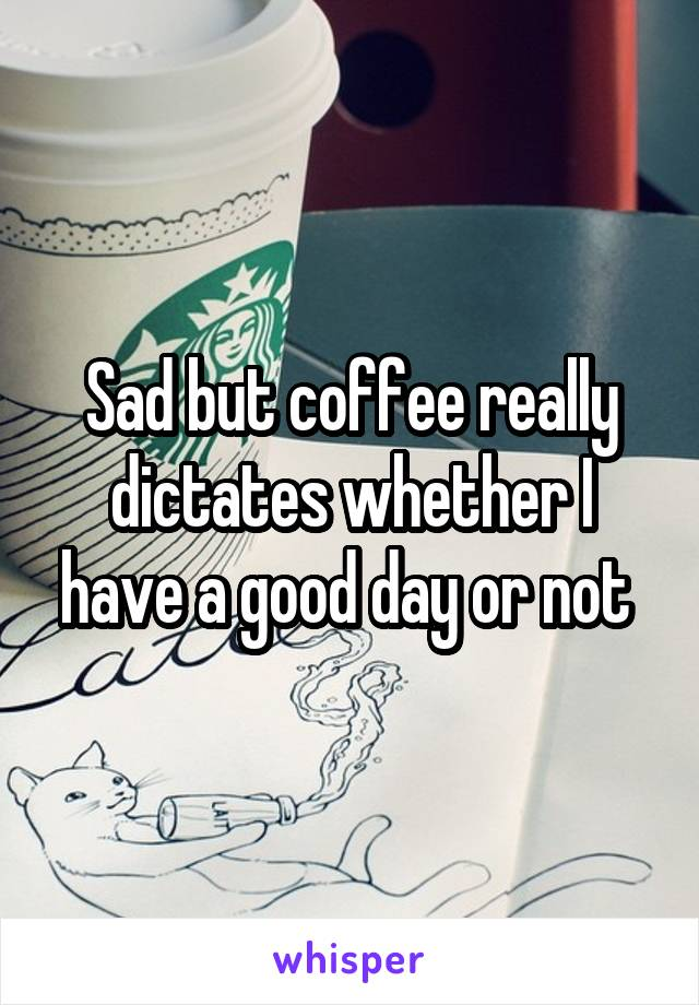 Sad but coffee really dictates whether I have a good day or not