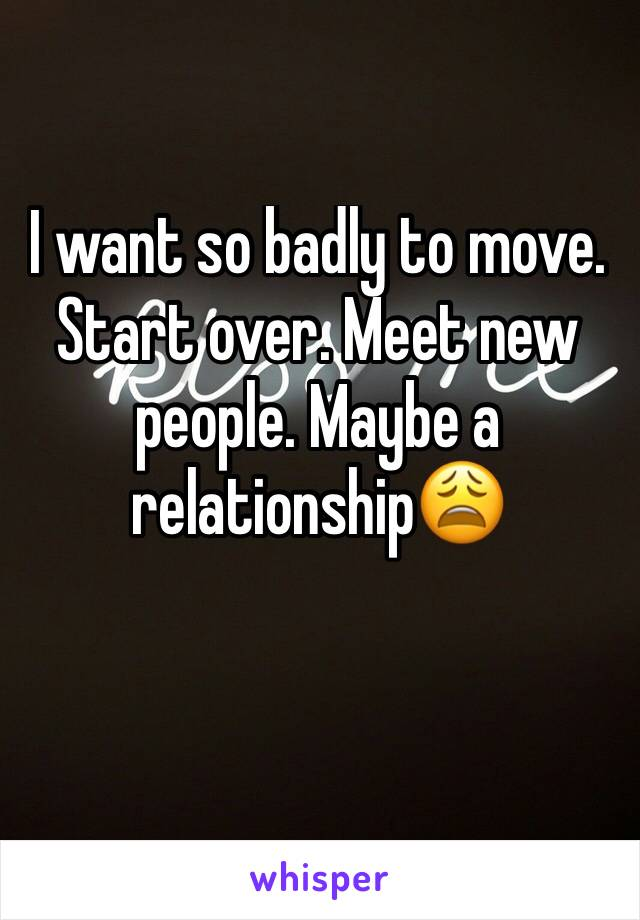 I want so badly to move. Start over. Meet new people. Maybe a relationship😩