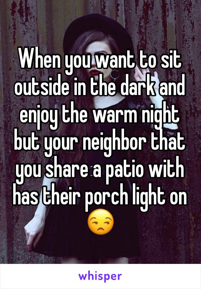 When you want to sit outside in the dark and enjoy the warm night but your neighbor that you share a patio with has their porch light on 😒