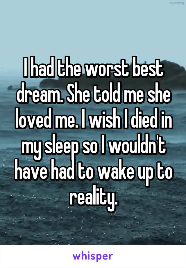 I had the worst best dream. She told me she loved me. I wish I died in my sleep so I wouldn't have had to wake up to reality.