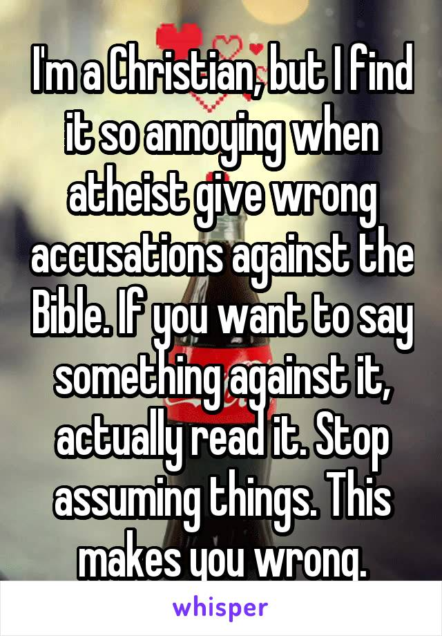 I'm a Christian, but I find it so annoying when atheist give wrong accusations against the Bible. If you want to say something against it, actually read it. Stop assuming things. This makes you wrong.
