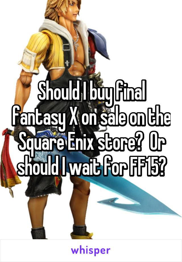 Should I buy final fantasy X on sale on the Square Enix store?  Or should I wait for FF15?