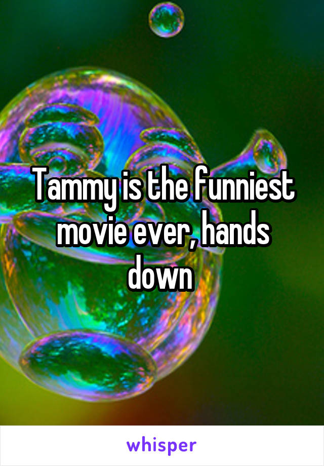 Tammy is the funniest movie ever, hands down