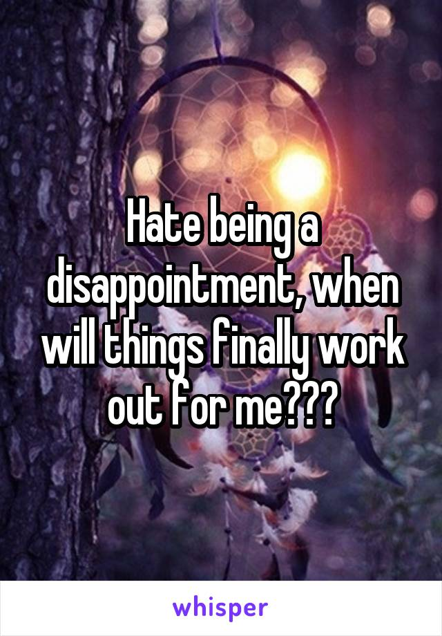 Hate being a disappointment, when will things finally work out for me???