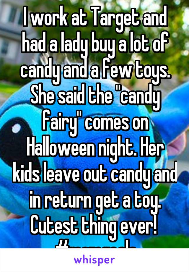 "I work at Target and had a lady buy a lot of candy and a few toys. She said the ""candy fairy"" comes on Halloween night. Her kids leave out candy and in return get a toy. Cutest thing ever!  #momgoals"