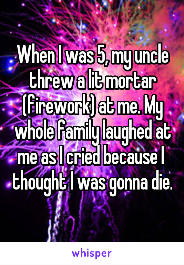 When I was 5, my uncle threw a lit mortar (firework) at me. My whole family laughed at me as I cried because I  thought I was gonna die.