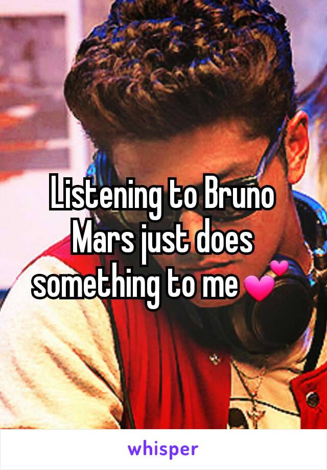Listening to Bruno Mars just does something to me💕