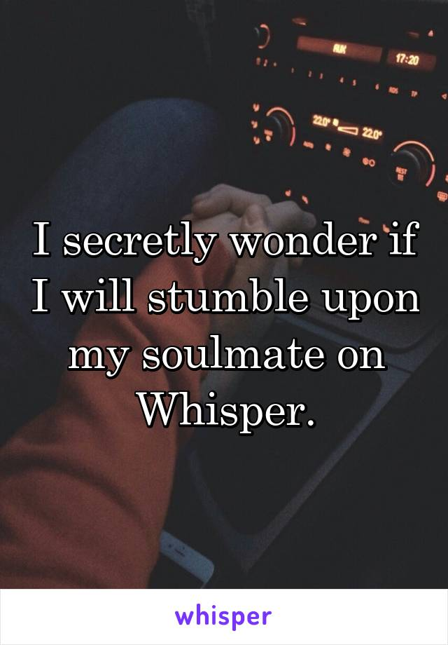 I secretly wonder if I will stumble upon my soulmate on Whisper.