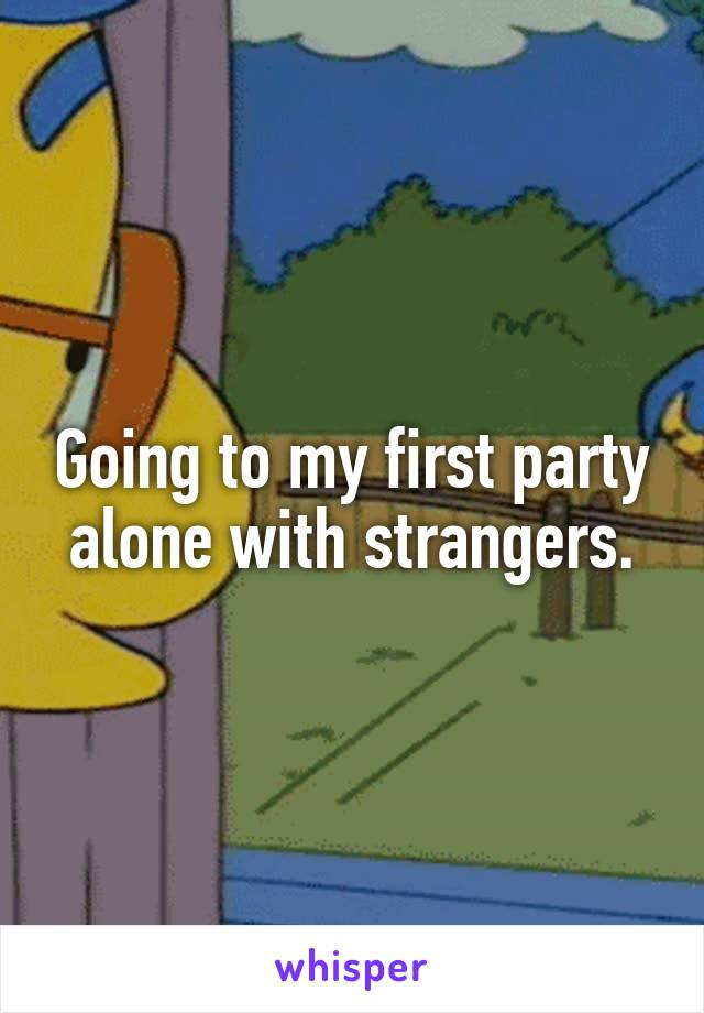 Going to my first party alone with strangers.