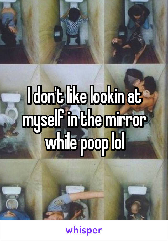 I don't like lookin at myself in the mirror while poop lol