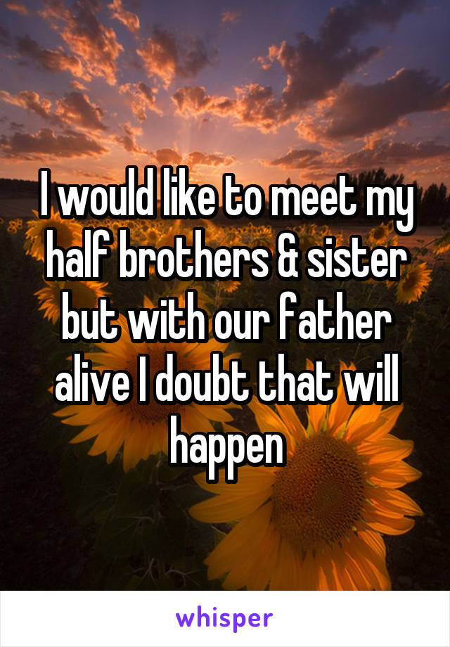 I would like to meet my half brothers & sister but with our father alive I doubt that will happen