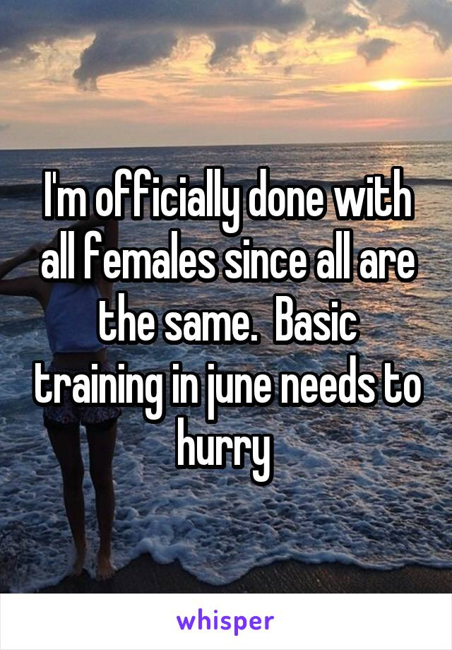 I'm officially done with all females since all are the same.  Basic training in june needs to hurry