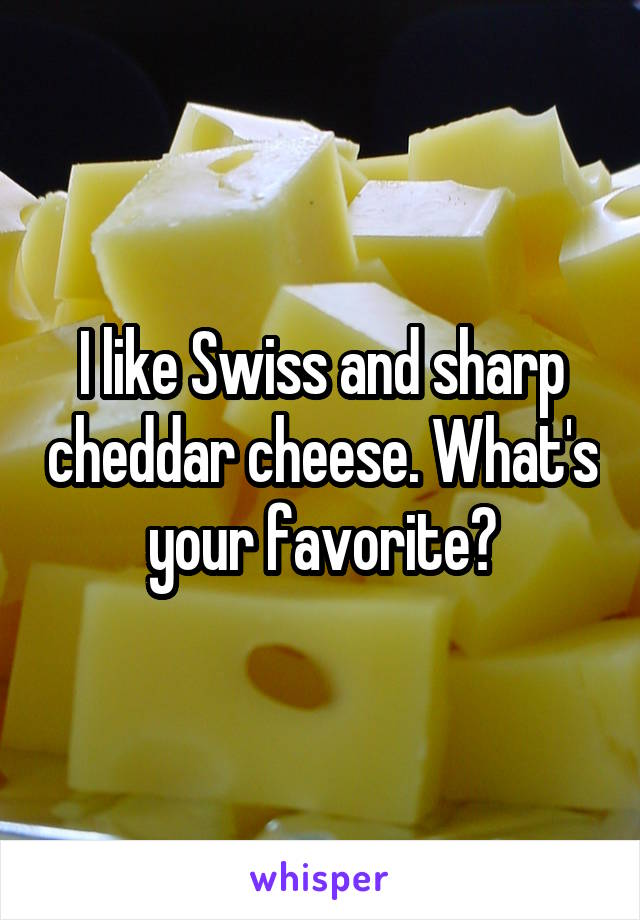 I like Swiss and sharp cheddar cheese. What's your favorite?