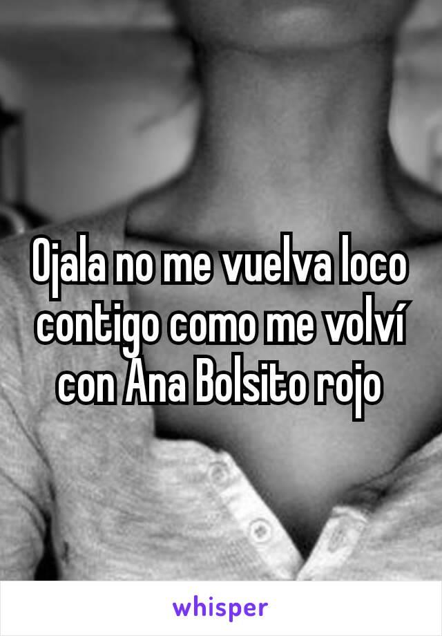 Ojala no me vuelva loco contigo como me volví con Ana Bolsito rojo