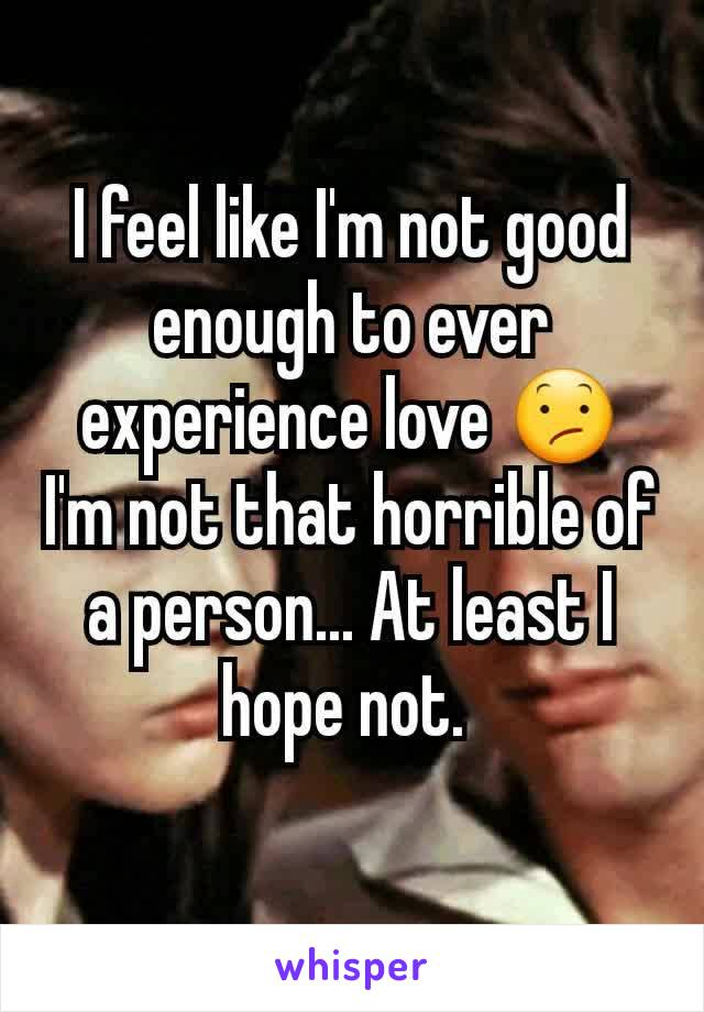I feel like I'm not good enough to ever experience love 😕 I'm not that horrible of a person... At least I hope not.