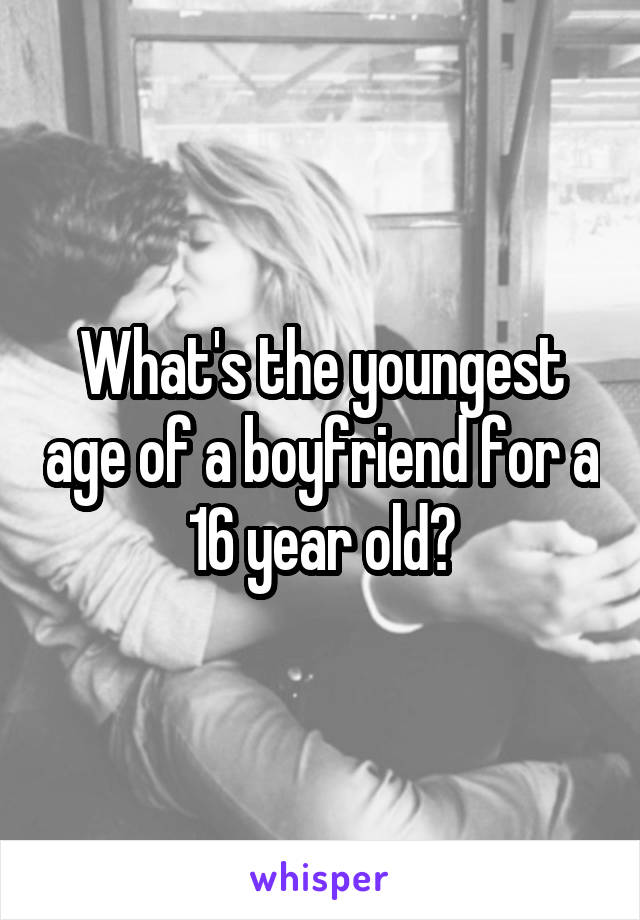 What's the youngest age of a boyfriend for a 16 year old?