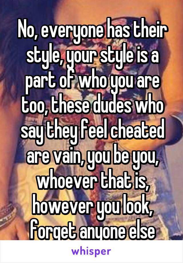 No, everyone has their style, your style is a part of who you are too, these dudes who say they feel cheated are vain, you be you, whoever that is, however you look, forget anyone else