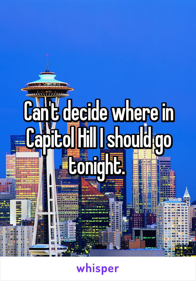 Can't decide where in Capitol Hill I should go tonight.