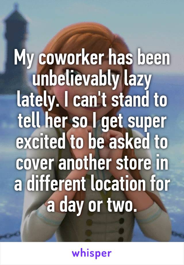 My coworker has been unbelievably lazy lately. I can't stand to tell her so I get super excited to be asked to cover another store in a different location for a day or two.