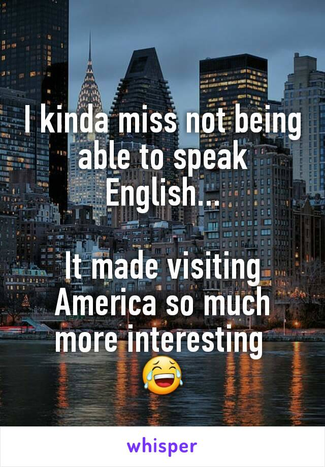 I kinda miss not being able to speak English...  It made visiting America so much more interesting  😂