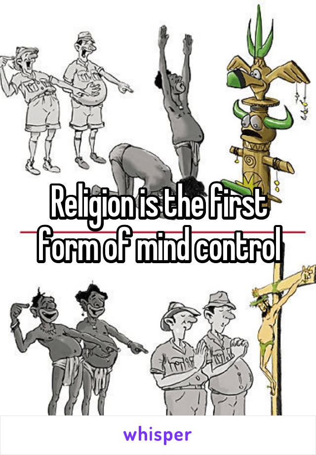 Religion is the first form of mind control