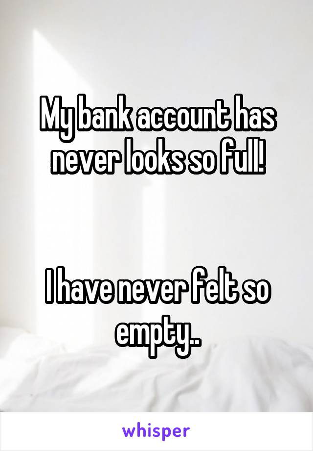 My bank account has never looks so full!   I have never felt so empty..
