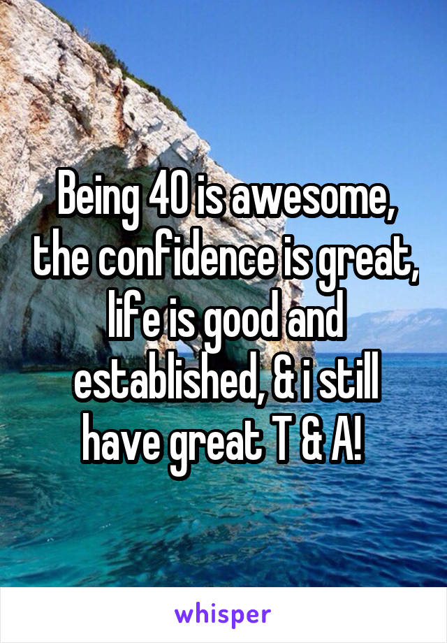 Being 40 is awesome, the confidence is great, life is good and established, & i still have great T & A!