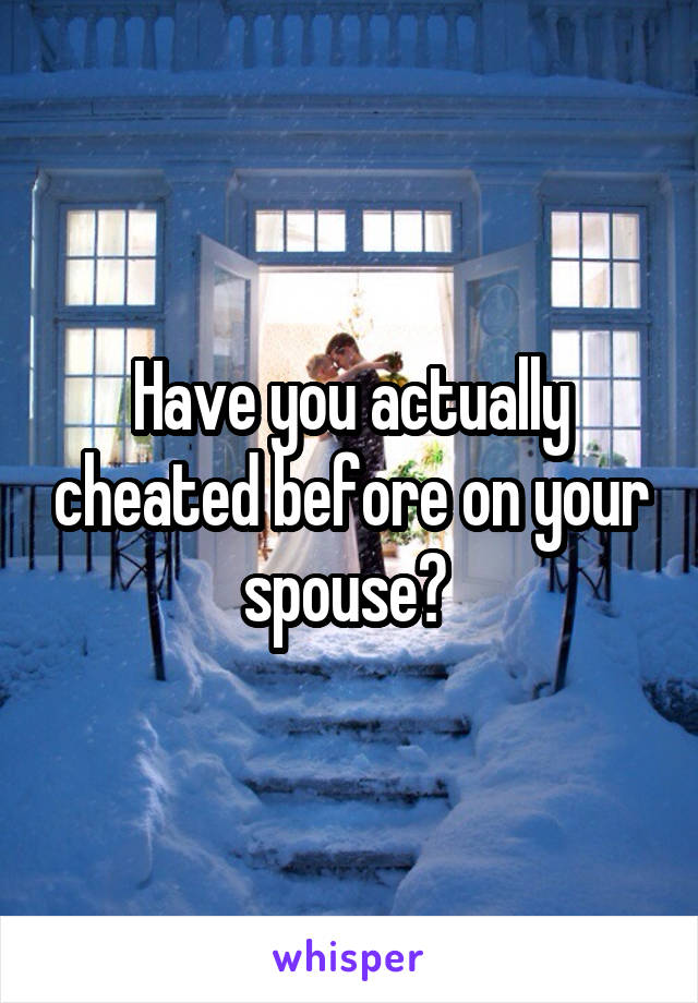 Have you actually cheated before on your spouse?