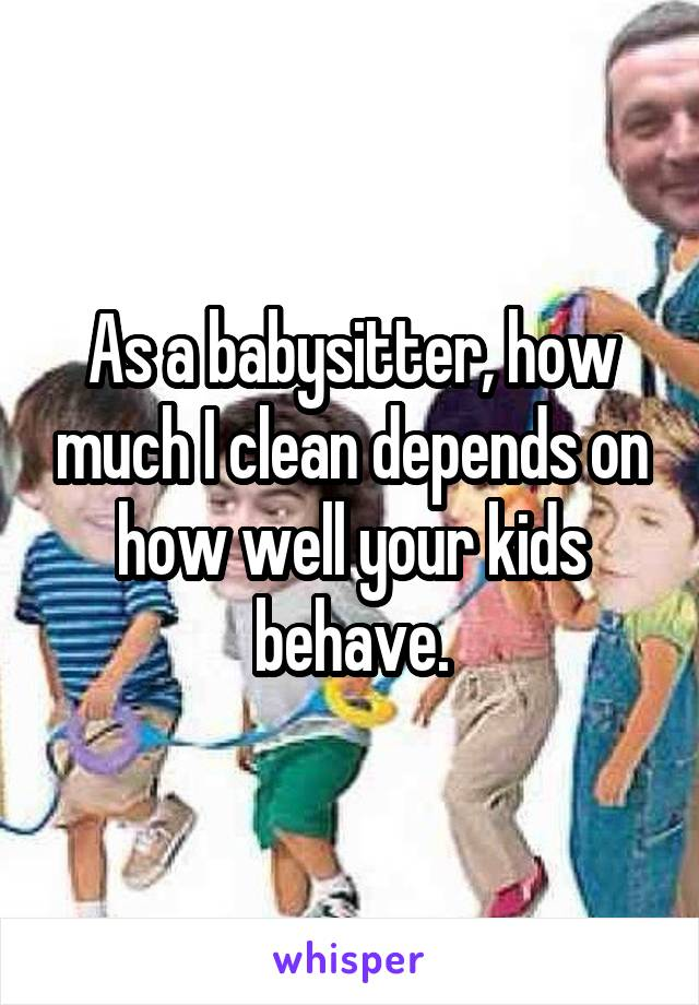 As a babysitter, how much I clean depends on how well your kids behave.